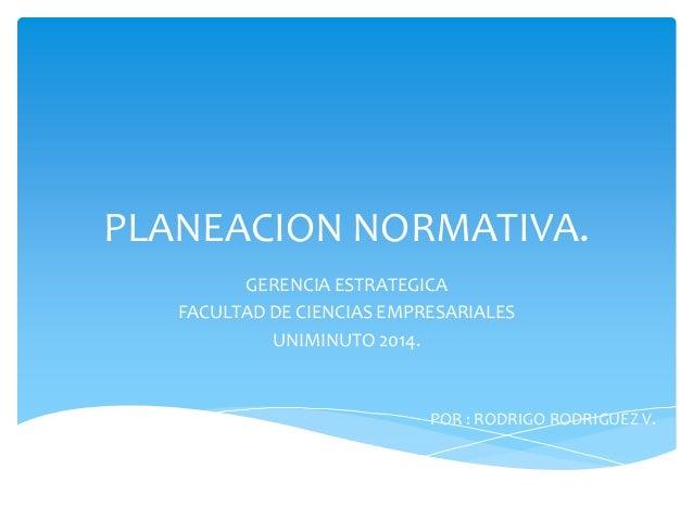 PLANEACION NORMATIVA. GERENCIA ESTRATEGICA FACULTAD DE CIENCIAS EMPRESARIALES UNIMINUTO 2014. POR : RODRIGO RODRIGUEZ V.