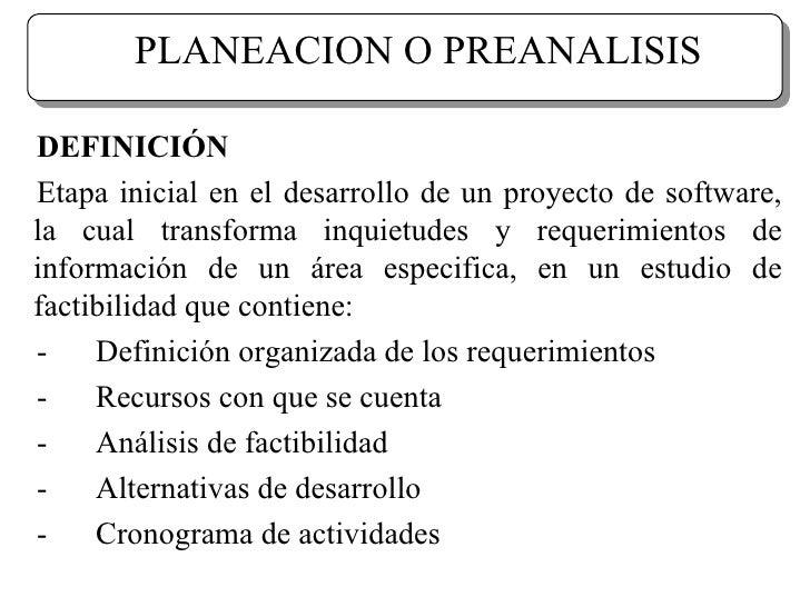 PLANEACION O PREANALISIS DEFINICIÓN Etapa inicial en el desarrollo de un proyecto de software, la cual transforma inquietu...