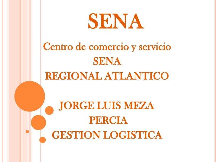 SENA<br />Centro de comercio y servicio<br />SENA <br />REGIONAL ATLANTICO<br />JORGE LUIS MEZA<br /> PERCIA<br />GESTION ...