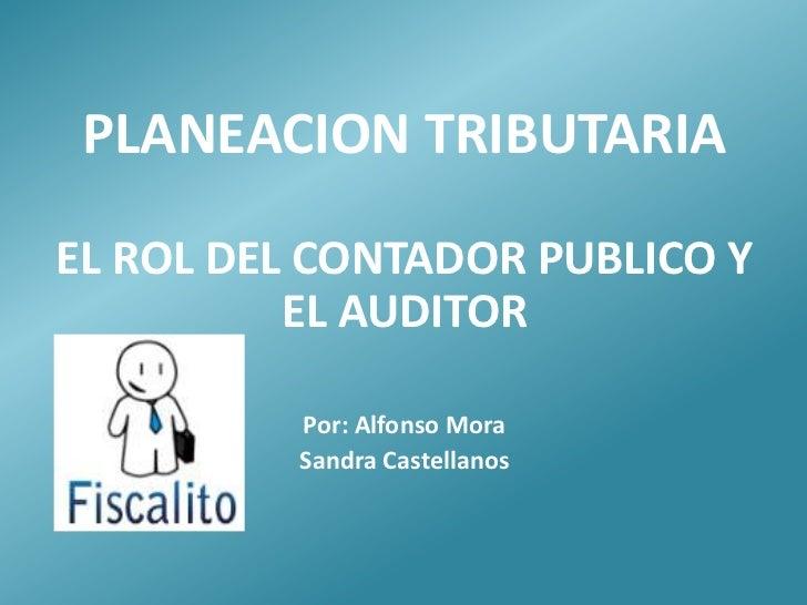 PLANEACION TRIBUTARIAEL ROL DEL CONTADOR PUBLICO Y          EL AUDITOR          Por: Alfonso Mora          Sandra Castella...