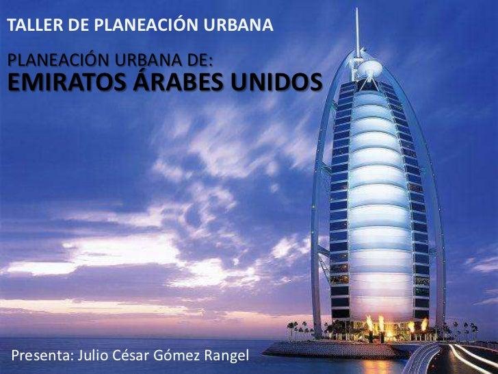 TALLER DE PLANEACIÓN URBANAPLANEACIÓN URBANA DE:EMIRATOS ÁRABES UNIDOSPresenta: Julio César Gómez Rangel