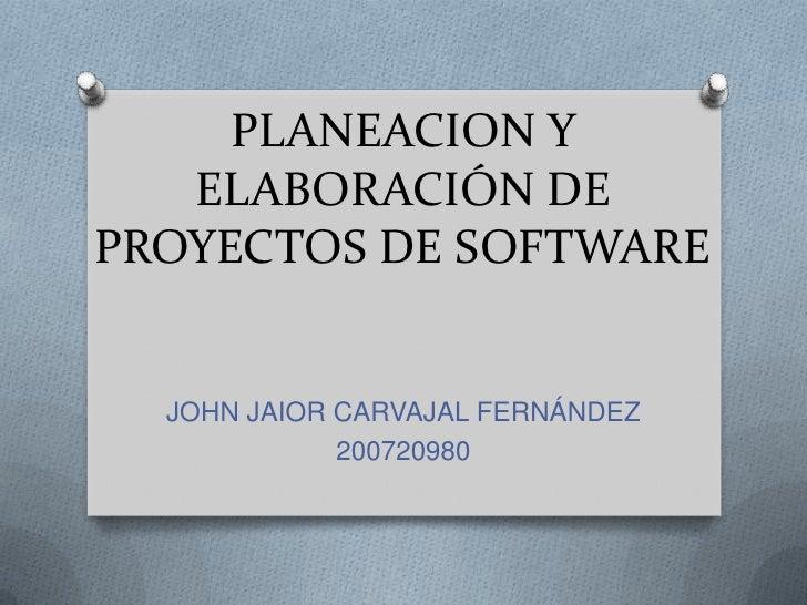 PLANEACION Y ELABORACIÓN DE PROYECTOS DE SOFTWARE<br />JOHN JAIOR CARVAJAL FERNÁNDEZ<br />200720980<br />