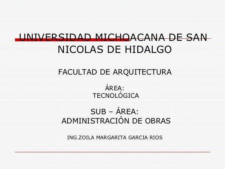 UNIVERSIDAD MICHOACANA DE SAN  NICOLAS DE HIDALGO FACULTAD DE ARQUITECTURA ÁREA: TECNOLÓGICA SUB – ÁREA: ADMINISTRACIÓN DE...