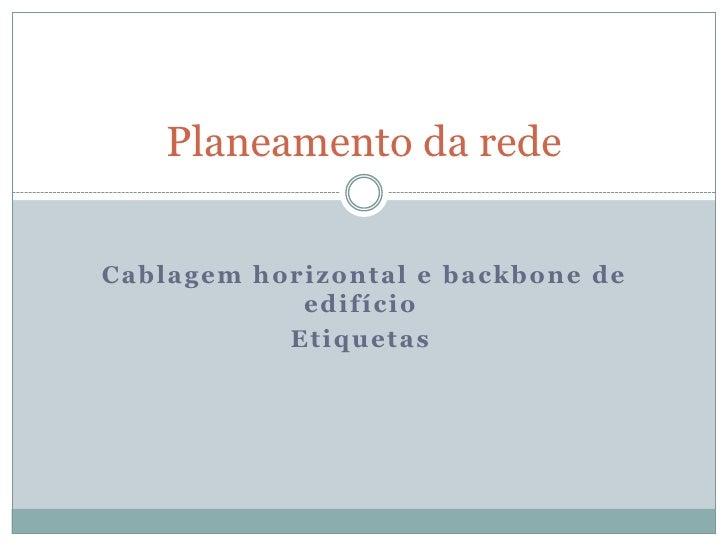Planeamento da redeCablagem horizontal e backbone de            edifício           Etiquetas