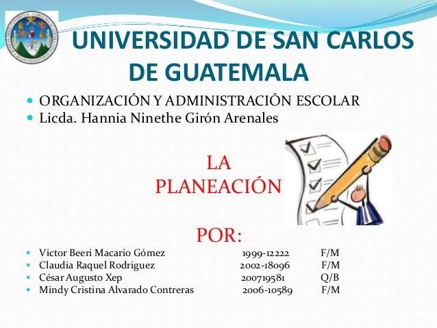 UNIVERSIDAD DE SAN CARLOS DE GUATEMALA  ORGANIZACIÓN Y ADMINISTRACIÓN ESCOLAR  Licda. Hannia Ninethe Girón Arenales LA P...