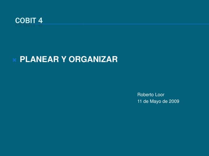COBIT 4<br />PLANEAR Y ORGANIZAR<br />Roberto Loor<br />11 de Mayo de 2009<br />
