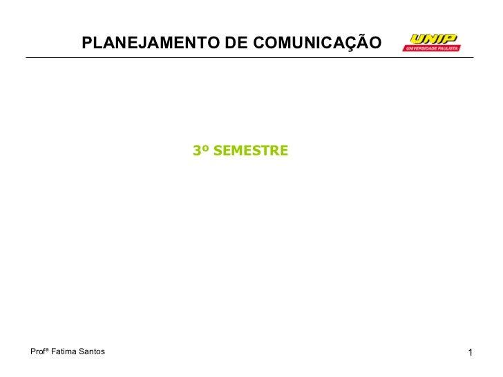 PLANEJAMENTO DE COMUNICAÇÃO                      3º SEMESTREProfª Fatima Santos                       1