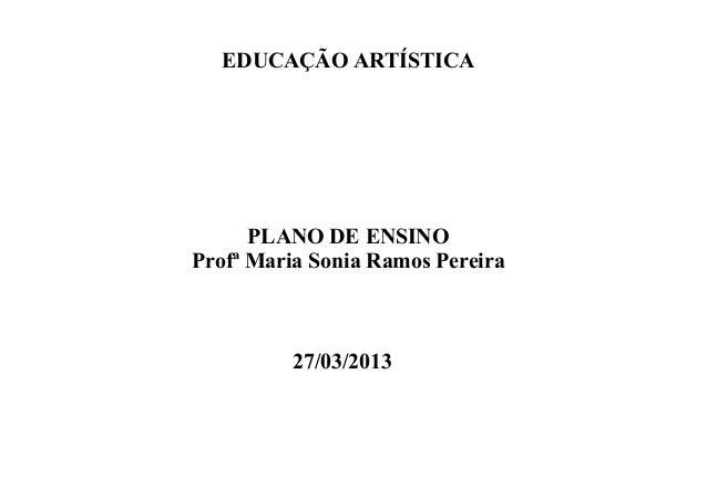EDUCAÇÃO ARTÍSTICA PLANO DE ENSINO Profª Maria Sonia Ramos Pereira 27/03/2013