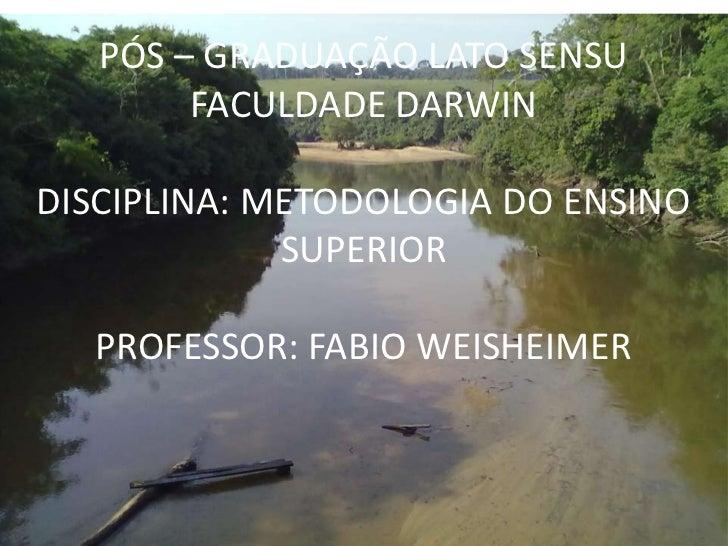PÓS – GRADUAÇÃO LATO SENSU        FACULDADE DARWINDISCIPLINA: METODOLOGIA DO ENSINO             SUPERIOR  PROFESSOR: FABIO...