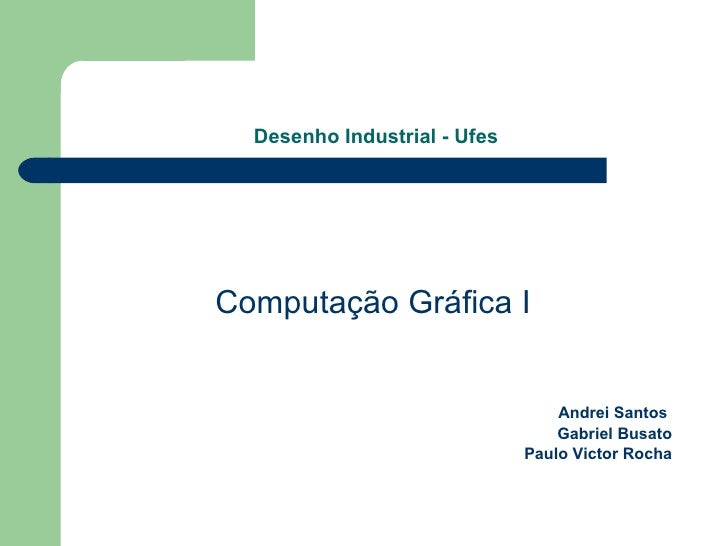 Desenho Industrial - Ufes <ul><li>Computação Gráfica I </li></ul><ul><li>Andrei Santos  </li></ul><ul><li>Gabriel Busato <...