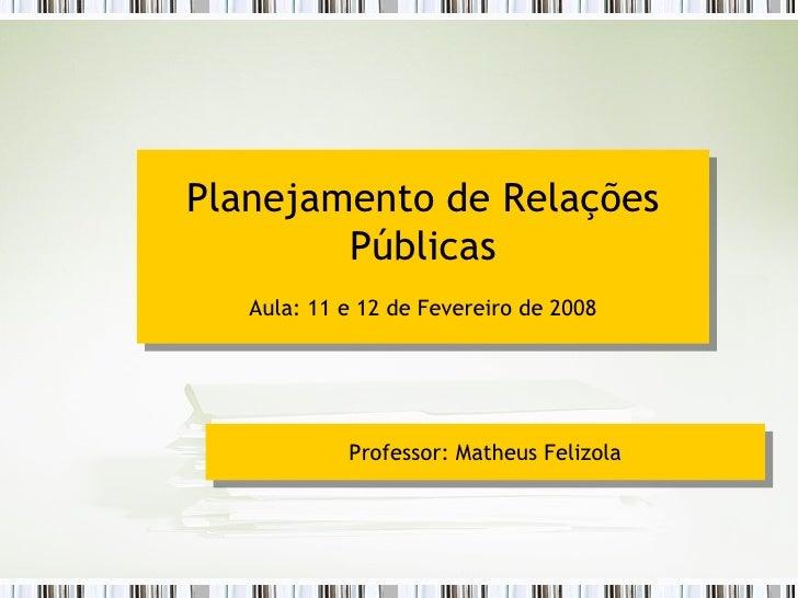 Planejamento de Relações Públicas Aula: 11 e 12 de Fevereiro de 2008 Professor: Matheus Felizola