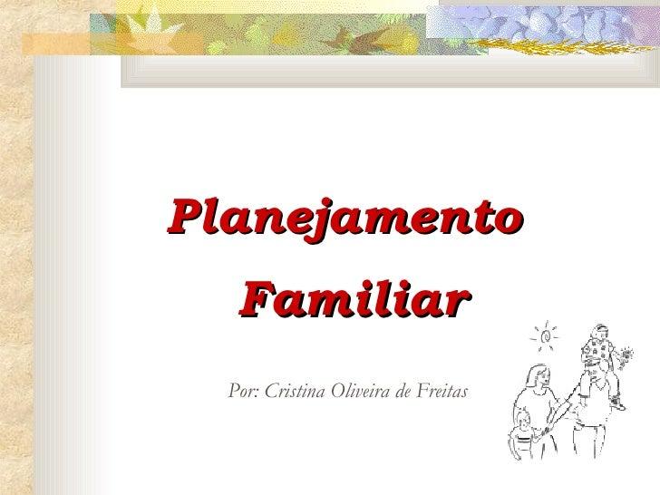 Planejamento  Familiar Por: Cristina Oliveira de Freitas