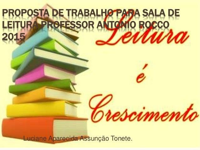 PROPOSTA DE TRABALHO PARA SALA DE LEITURA PROFESSOR ANTONIO ROCCO 2015 Luciane Aparecida Assunção Tonete.