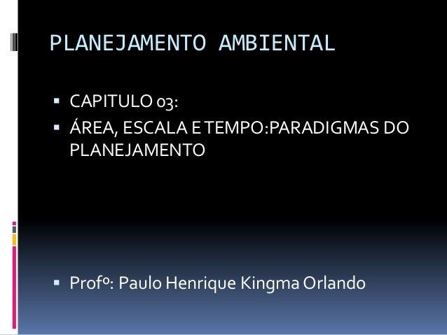 PLANEJAMENTO AMBIENTAL CAPITULO 03: ÁREA, ESCALA E TEMPO:PARADIGMAS DO  PLANEJAMENTO Profº: Paulo Henrique Kingma Orlando