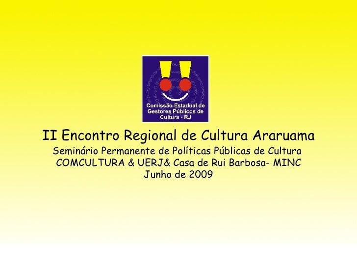 II Encontro Regional de Cultura Araruama  Seminário Permanente de Políticas Públicas de Cultura   COMCULTURA & UERJ& Casa ...