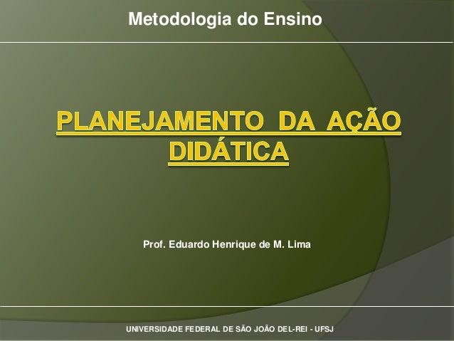 Metodologia do Ensino   Prof. Eduardo Henrique de M. LimaUNIVERSIDADE FEDERAL DE SÃO JOÃO DEL-REI - UFSJ