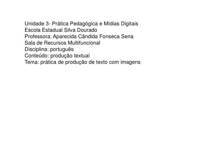 Unidade 3- Prática Pedagógica e Mídias Digitais Escola Estadual Silva Dourado Professora: Aparecida Cândida Fonseca Sena S...