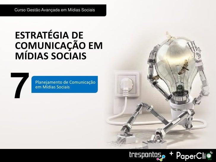 Curso Gestão Avançada em Mídias SociaisESTRATÉGIA DECOMUNICAÇÃO EMMÍDIAS SOCIAIS7         Planejamento de Comunicação     ...