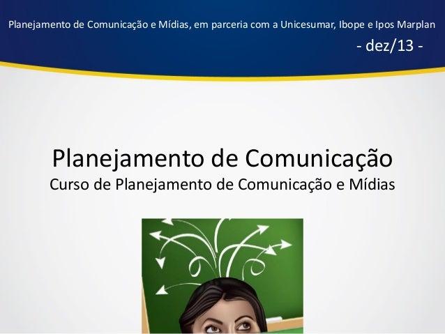 Planejamento de Comunicação e Mídias, em parceria com a Unicesumar, Ibope e Ipos Marplan  - dez/13 -  Planejamento de Comu...