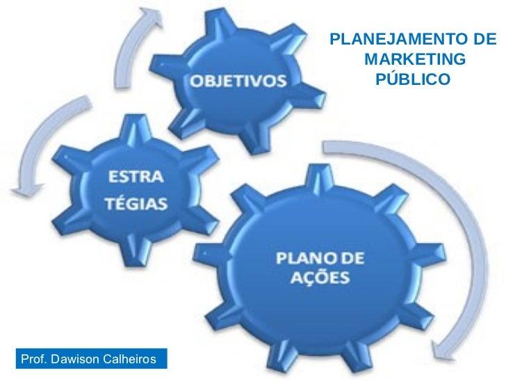 PLANEJAMENTO DE  MARKETING PÚBLICO 05/08/09 Prof. Dawison Calheiros