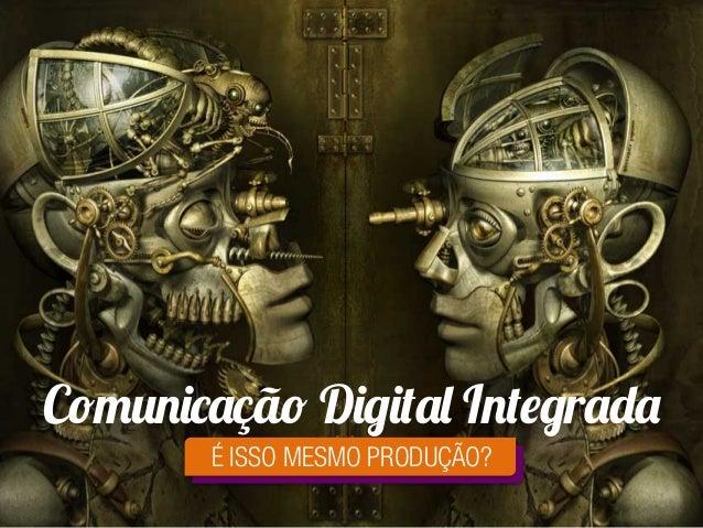 Comunicação Digital Integrada É ISSO MESMO PRODUÇÃO?