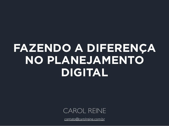 FAZENDO A DIFERENÇA  NO PLANEJAMENTO  DIGITAL  CAROL REINE  contato@carolreine.com.br
