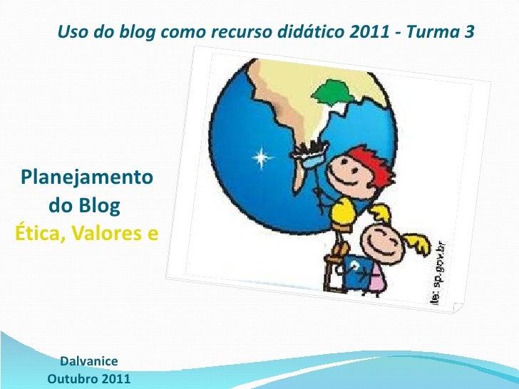 Planejamento do Blog  Ética, Valores e Cidadania na Escola 2.0 Dalvanice Outubro 2011 Uso do blog como recurso didático 20...