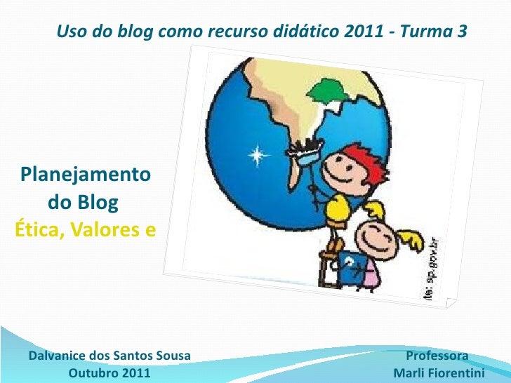 Planejamento do Blog  Ética, Valores e Cidadania na Escola 2.0 Dalvanice dos Santos Sousa Outubro 2011 Uso do blog como re...