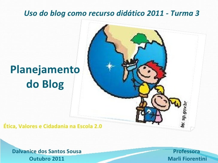 Planejamento  do Blog  Dalvanice dos Santos Sousa Outubro 2011 Uso do blog como recurso didático 2011 - Turma 3 Professora...