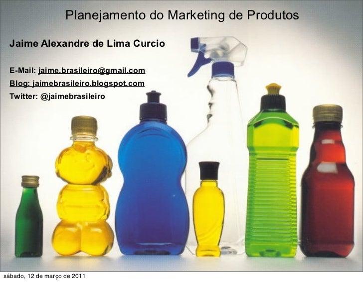 Planejamento do Marketing de Produtos          Jaime Alexandre de Lima Curcio  E-Mail: jaime.brasileiro@gmail.com  Blog: j...
