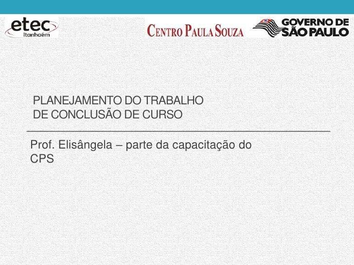 PLANEJAMENTO DO TRABALHODE CONCLUSÃO DE CURSOProf. Elisângela – parte da capacitação doCPS