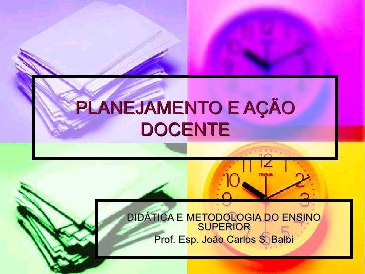 PLANEJAMENTO E AÇÃO DOCENTE DIDÁTICA E METODOLOGIA DO ENSINO SUPERIOR Prof. Esp. João Carlos S. Balbi