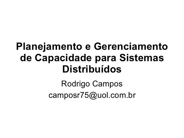 Planejamento e Gerenciamento de Capacidade para Sistemas Distribuídos Rodrigo Campos [email_address]