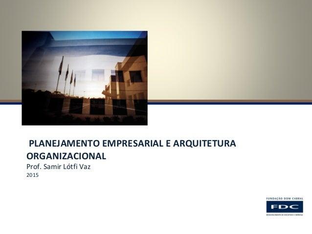 PLANEJAMENTO EMPRESARIAL E ARQUITETURA ORGANIZACIONAL Prof. Samir Lótfi Vaz 2015