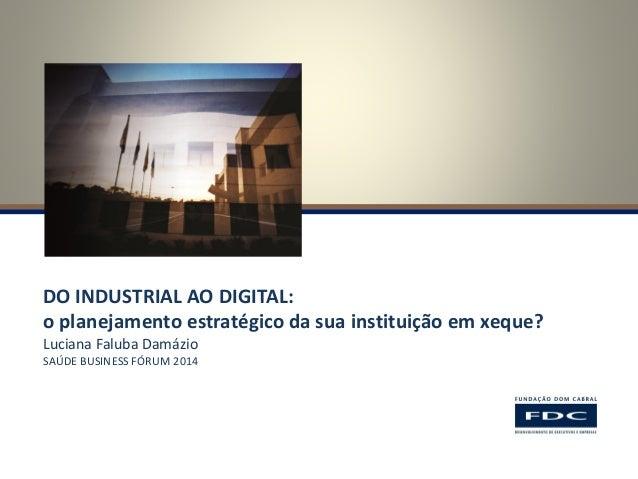 DO INDUSTRIAL AO DIGITAL:  o planejamento estratégico da sua instituição em xeque?  Luciana Faluba Damázio  SAÚDE BUSINESS...