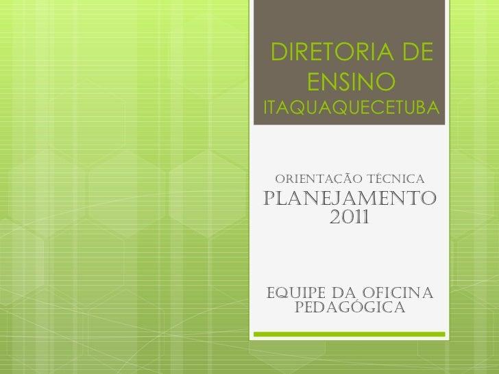 DIRETORIA DE ENSINO ITAQUAQUECETUBA Orientação técnica Planejamento 2011 Equipe da oficina pedagógica