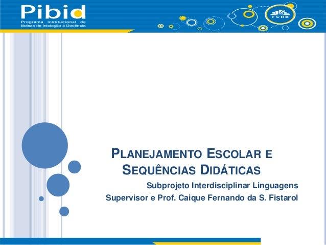 PLANEJAMENTO ESCOLAR E SEQUÊNCIAS DIDÁTICAS Subprojeto Interdisciplinar Linguagens Supervisor e Prof. Caique Fernando da S...
