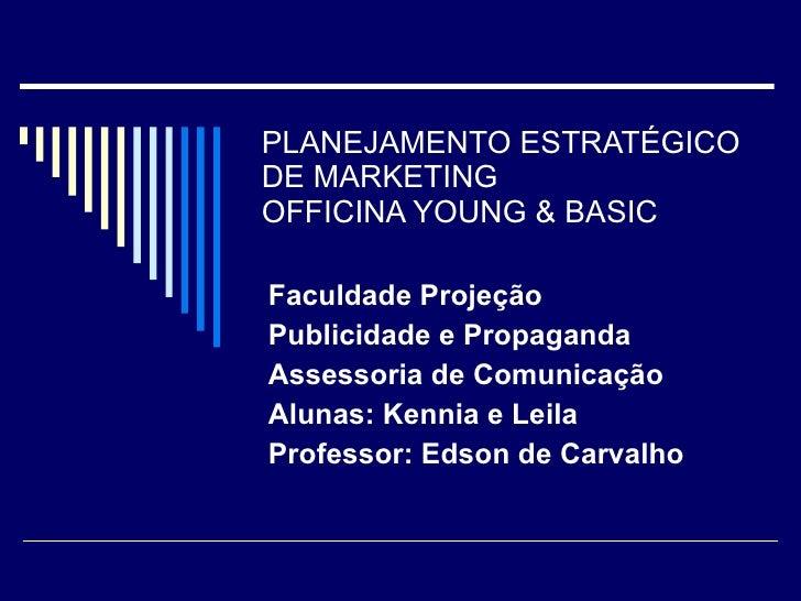PLANEJAMENTO ESTRATÉGICO DE MARKETING OFFICINA YOUNG & BASIC Faculdade Projeção Publicidade e Propaganda Assessoria de Com...