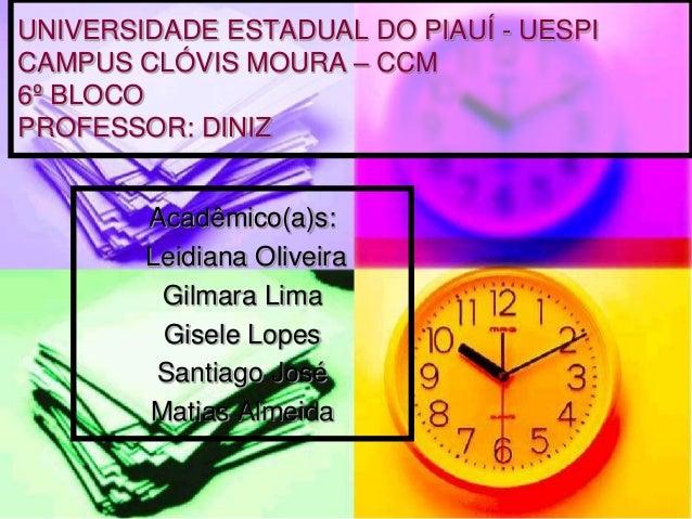 Acadêmico(a)s:Leidiana OliveiraGilmara LimaGisele LopesSantiago JoséMatias AlmeidaUNIVERSIDADE ESTADUAL DO PIAUÍ - UESPICA...