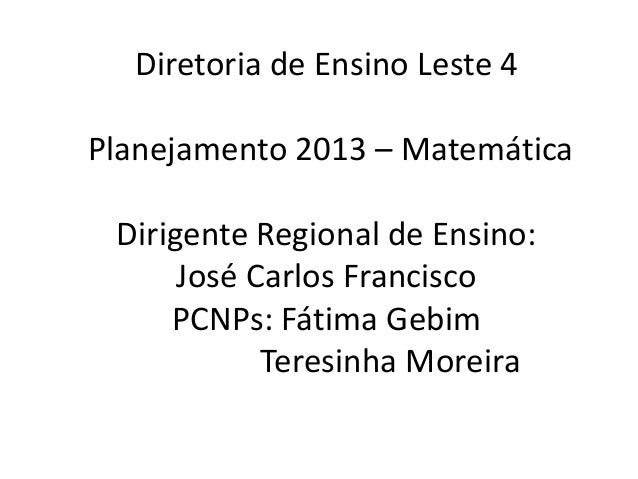 Diretoria de Ensino Leste 4Planejamento 2013 – Matemática Dirigente Regional de Ensino:      José Carlos Francisco     PCN...