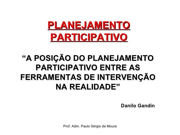 """PLANEJAMENTO PARTICIPATIVO """" A POSIÇÃO DO PLANEJAMENTO PARTICIPATIVO ENTRE AS FERRAMENTAS DE INTERVENÇÃO NA REALIDADE"""" Dan..."""