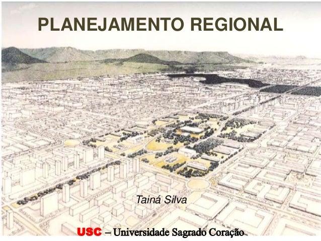 PLANEJAMENTO REGIONAL USC – Universidade Sagrado Coração Tainá Silva
