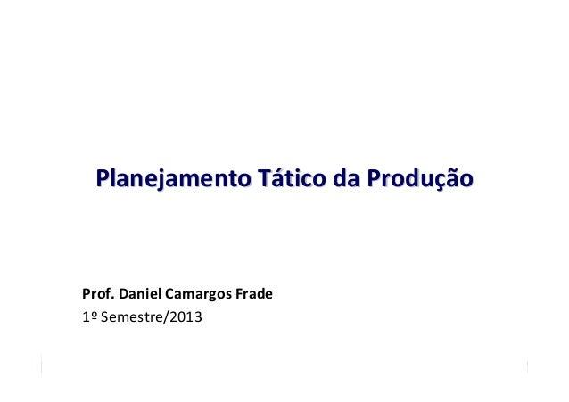 Planejamento Tático da Produção  Prof. Daniel Camargos Frade 1º Semestre/2013