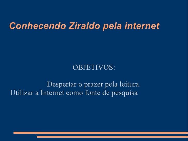 Conhecendo Ziraldo pela internet OBJETIVOS: Despertar o prazer pela leitura. Utilizar a Internet como fonte de pesquisa
