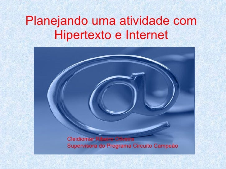 Planejando uma atividade com Hipertexto e Internet Cleidiomar Ribeiro Oliveira Supervisora do Programa Circuito Campeão