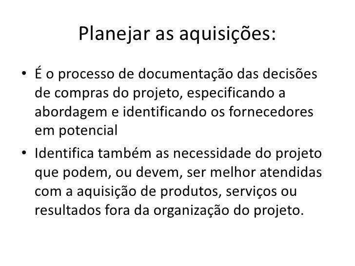 Planejar as aquisições:<br />É o processo de documentação das decisões de compras do projeto, especificando a abordagem e ...