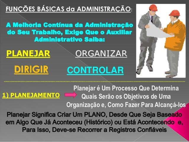 FUNÇÕES BÁSICAS da ADMINISTRAÇÃO: A Melhoria Contínua da Administração do Seu Trabalho, Exige Que o Auxiliar Administrativ...