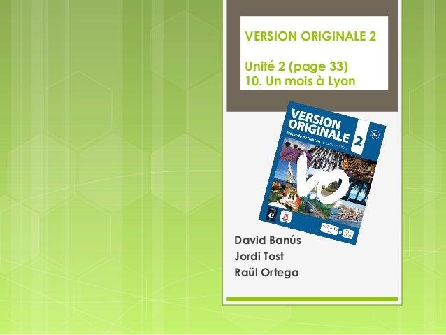 VERSION ORIGINALE 2 Unité 2 (page 33) 10. Un mois à Lyon David Banús Jordi Tost Raül Ortega