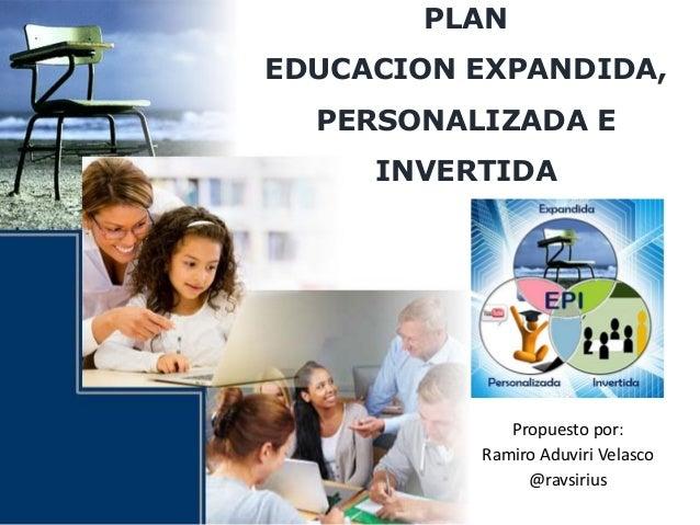 PLAN EDUCACION EXPANDIDA, PERSONALIZADA E INVERTIDA Propuesto por: Ramiro Aduviri Velasco @ravsirius