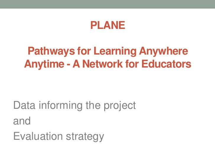 PLANEPathways for Learning Anywhere Anytime - A Network for Educators<br />Data informing the project <br />and <br />Eval...